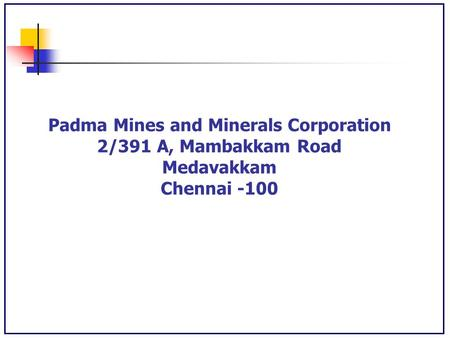 Padma Mines and Minerals Corporation 2/391 A, Mambakkam Road Medavakkam Chennai -100.