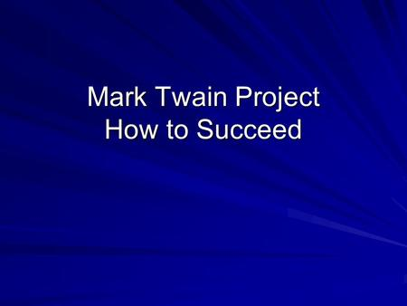 Mark Twain Project How to Succeed. Most Important Be well prepared. Read your novel! Generate enthusiasm and sound like you care about what you are saying.