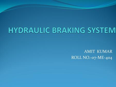 AMIT KUMAR ROLL NO.-07-ME-404 Introduction BRAKING SYSTEM.