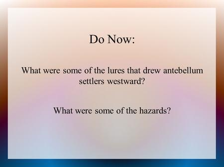 Do Now: What were some of the lures that drew antebellum settlers westward? What were some of the hazards?