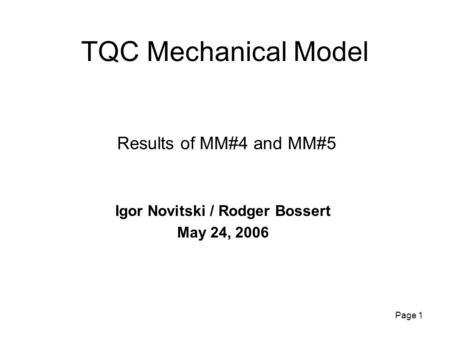 Page 1 TQC Mechanical Model Igor Novitski / Rodger Bossert May 24, 2006 Results of MM#4 and MM#5.