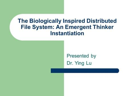 The Biologically Inspired Distributed File System: An Emergent Thinker Instantiation Presented by Dr. Ying Lu.