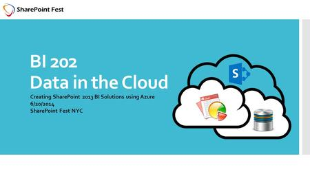 BI 202 Data in the Cloud Creating SharePoint 2013 BI Solutions using Azure 6/20/2014 SharePoint Fest NYC.