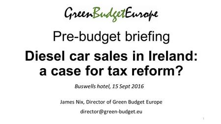 Pre-budget briefing Diesel car sales in Ireland: a case for tax reform? Buswells hotel, 15 Sept 2016 James Nix, Director of Green Budget Europe
