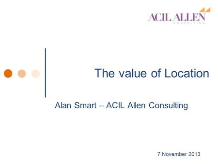 The value of Location Alan Smart – ACIL Allen Consulting 7 November 2013.