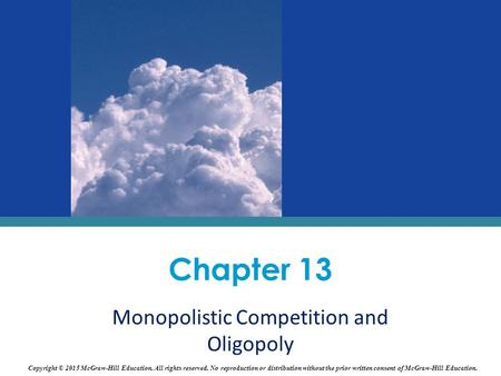 Chapter 13 Monopolistic Competition and Oligopoly Copyright © 2015 McGraw-Hill Education. All rights reserved. No reproduction or distribution without.