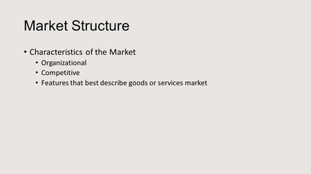 Market Structure Characteristics of the Market Organizational Competitive Features that best describe goods or services market.