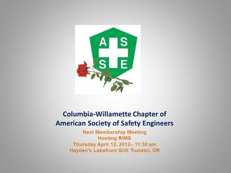 Columbia-Willamette Chapter of American Society of Safety Engineers Next Membership Meeting Hosting RIMS Thursday April 12, 2012– 11:30 am Hayden's Lakefront.