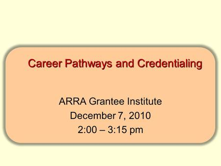 Career Pathways and Credentialing Career Pathways and Credentialing ARRA Grantee Institute December 7, 2010 2:00 – 3:15 pm.