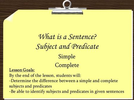 What is a Sentence? Subject and Predicate Simple Complete Lesson Goals: By the end of the lesson, students will: -Determine the difference between a simple.