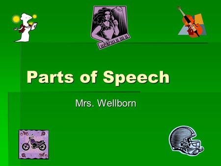 "Parts of Speech Mrs. Wellborn. Subjects  Main word in the sentence  Person, place, or thing  Tells ""who or whom""  Usually at the beginning  Example:"