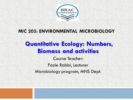MIC 203: ENVIRONMENTAL MICROBIOLOGY Quantitative Ecology: Numbers, Biomass and activities Course Teacher: Fazle Rabbi, Lecturer Microbiology program, MNS.