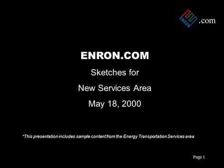 . com Page 1 ENRON.COM Sketches for New Services Area May 18, 2000 *This presentation includes sample content from the Energy Transportation Services area.