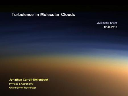 12-10-2010 Qualifying Exam Jonathan Carroll-Nellenback Physics & Astronomy University of Rochester Turbulence in Molecular Clouds.