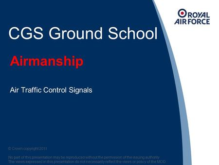 Airmanship Air Traffic Control Signals © Crown copyright 2011. No part of this presentation may be reproduced without the permission of the issuing authority.
