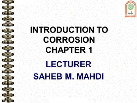 INTRODUCTION TO CORROSION CHAPTER 1 LECTURER SAHEB M. MAHDI.