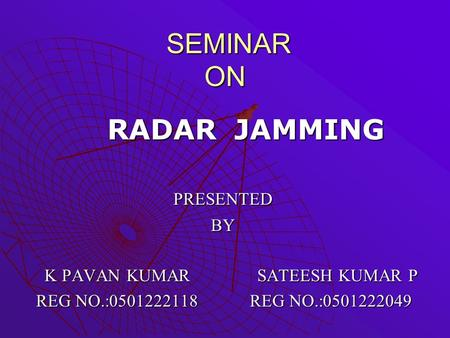 SEMINAR ON SEMINAR ON RADAR JAMMING RADAR JAMMING PRESENTED PRESENTED BY BY K PAVAN KUMAR SATEESH KUMAR P K PAVAN KUMAR SATEESH KUMAR P REG NO.:0501222118.
