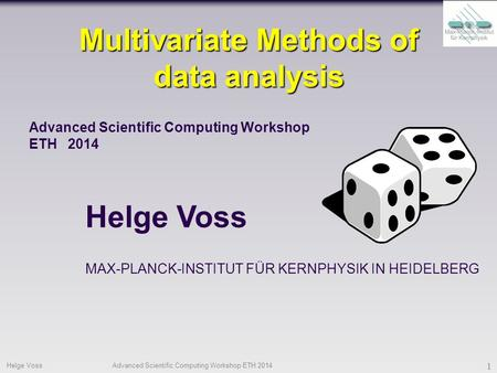 Helge VossAdvanced Scientific Computing Workshop ETH 2014 1 Multivariate Methods of data analysis Helge Voss Advanced Scientific Computing Workshop ETH.