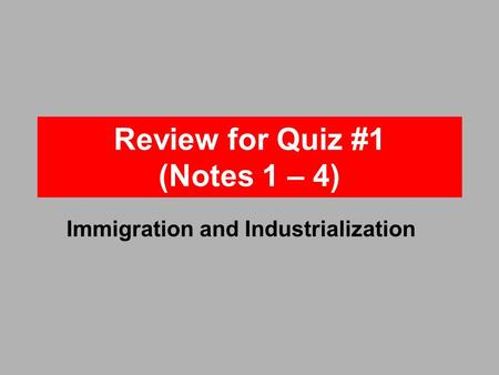 Review for Quiz #1 (Notes 1 – 4) Immigration and Industrialization.