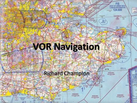 VOR Navigation Richard Champion VOR Navigation Aim – To learn how to use V HF O mnidirectional R ange (VOR) equipment as an aid to visual navigation.