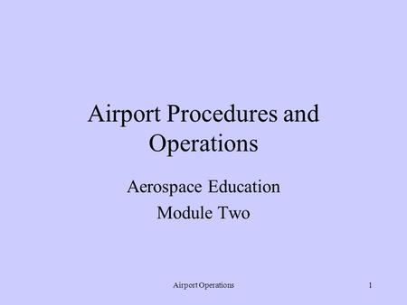 Airport Operations1 Airport Procedures and Operations Aerospace Education Module Two.