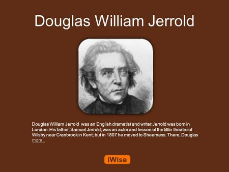Douglas William Jerrold Douglas William Jerrold was an English dramatist and writer.Jerrold was born in London. His father, Samuel Jerrold, was an actor.
