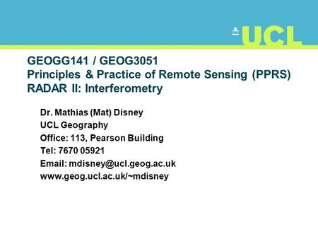 GEOGG141 / GEOG3051 Principles & Practice of Remote Sensing (PPRS) RADAR II: Interferometry Dr. Mathias (Mat) Disney UCL Geography Office: 113, Pearson.