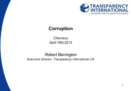 1 Corruption Chevreux April 16th 2013 Robert Barrington Executive Director, Transparency International UK.