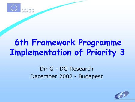 6th Framework Programme Implementation of Priority 3 Dir G - DG Research December 2002 - Budapest.