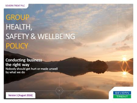 Conducting business the right way Nobody should get hurt or made unwell by what we do GROUP HEALTH, SAFETY & WELLBEING POLICY Version 1 [August 2016]