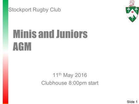 11 th May 2016 Clubhouse 8:00pm start Minis and Juniors AGM Slide 1 Stockport Rugby Club.