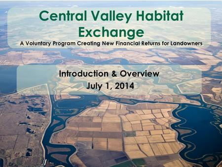 Central Valley Habitat Exchange A Voluntary Program Creating New Financial Returns for Landowners Introduction & Overview July 1, 2014.