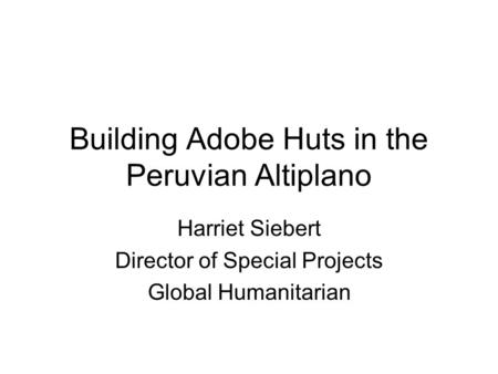 Building Adobe Huts in the Peruvian Altiplano Harriet Siebert Director of Special Projects Global Humanitarian.