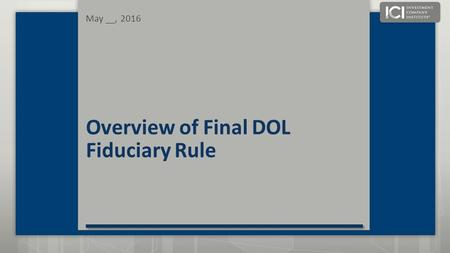 Overview of Final DOL Fiduciary Rule May __, 2016.