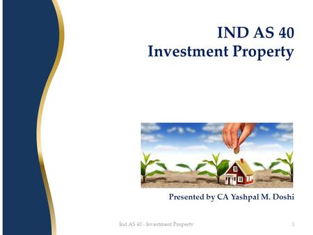IND AS 40 Investment Property Presented by CA Yashpal M. Doshi 1Ind AS 40 - Investment Property.