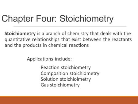Chapter Four: Stoichiometry Stoichiometry is a branch of chemistry that deals with the quantitative relationships that exist between the reactants and.