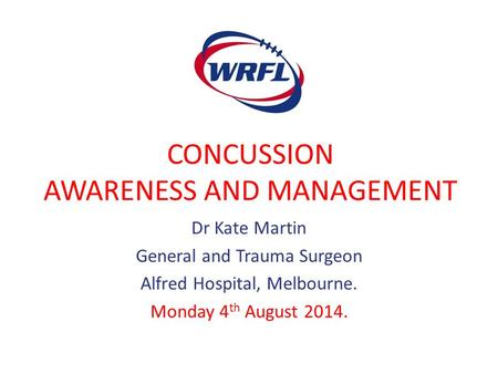 CONCUSSION AWARENESS AND MANAGEMENT Dr Kate Martin General and Trauma Surgeon Alfred Hospital, Melbourne. Monday 4 th August 2014.