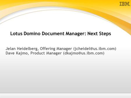 Lotus Domino Document Manager: Next Steps Jelan Heidelberg, Offering Manager Dave Kajmo, Product Manager