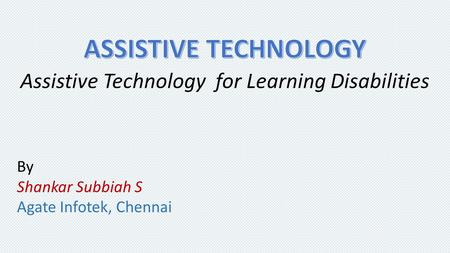 Assistive Technology for Learning Disabilities By Shankar Subbiah S Agate Infotek, Chennai.