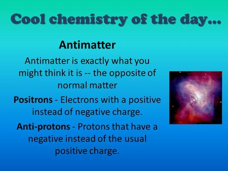 Cool chemistry of the day… Antimatter Antimatter is exactly what you might think it is -- the opposite of normal matter Positrons - Electrons with a positive.