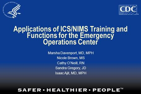 Applications of ICS/NIMS Training and Functions for the Emergency Operations Center Marsha Davenport, MD, MPH Nicole Brown, MS Cathy O'Neill, RN Sandra.