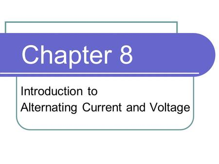 Chapter 8 Introduction to Alternating Current and Voltage.