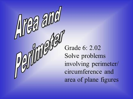 Grade 6: 2.02 Solve problems involving <strong>perimeter</strong>/ circumference <strong>and</strong> <strong>area</strong> <strong>of</strong> <strong>plane</strong> <strong>figures</strong>.