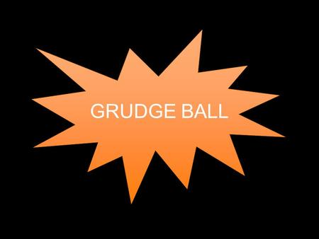 "GRUDGE BALL. How to play Break up into 5 or 6 teams Each team starts with 10 ""X's"" Each team gets a question –If you get it right, you get to remove 1."
