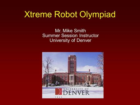 Xtreme Robot Olympiad Mr. Mike Smith Summer Session Instructor University of Denver.