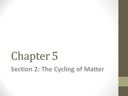 Chapter 5 Section 2: The Cycling of Matter. Conservation of Mass Matter can not be created of destroyed. Matter is constantly being recycled throughout.