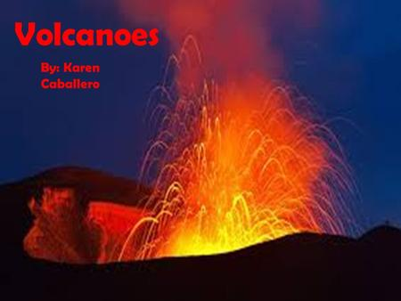 Volcanoes By: Karen Caballero. Volcanoes What is a Volcano?  A volcano is an opening, or rupture, in the surface or crust of the Earth or a planetary.