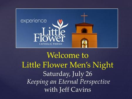 Welcome to Little Flower Men's Night Saturday, July 26 Keeping an Eternal Perspective with Jeff Cavins.