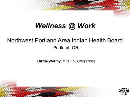 Work Northwest Portland Area Indian Health Board Portland, OR Birdie Wermy, MPH (S. Cheyenne)