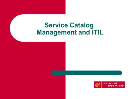 Service Catalog Management and ITIL. The Service Catalog Objective: To enable the service provider and the customer to clearly understand the services.
